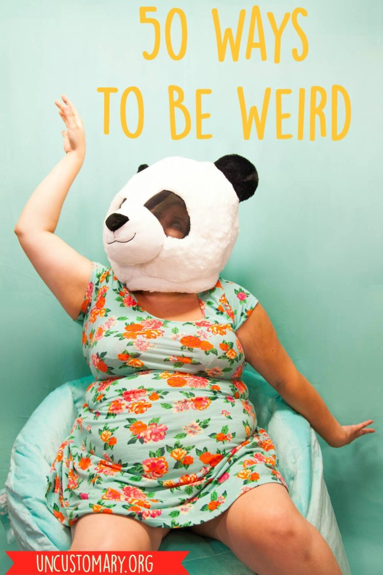 50 Ways To Be Weird | Uncustomary