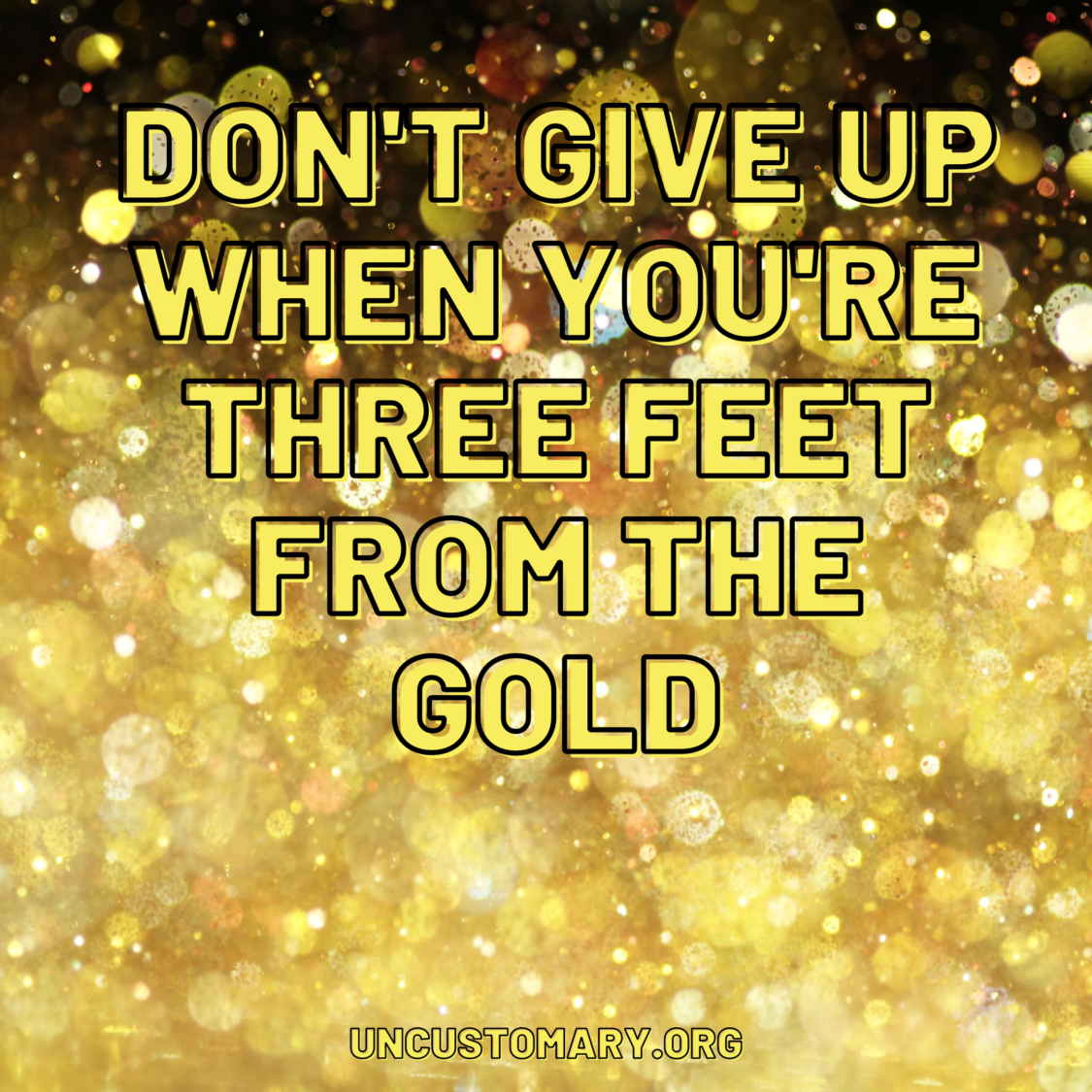 Don't Give Up When You're Three Feet From The Gold | Uncustomary