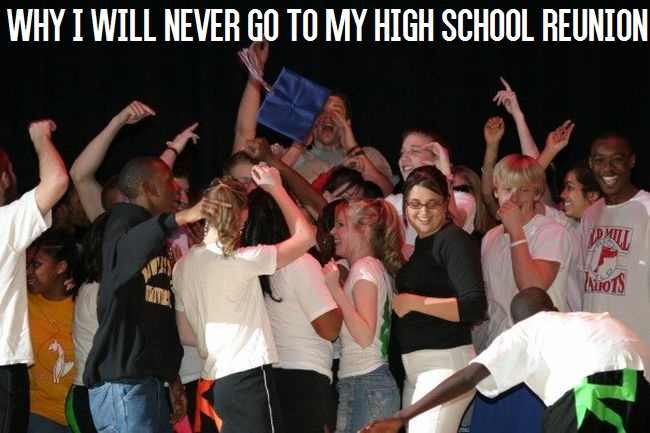 Why I Will Never Go To My High School Reunion