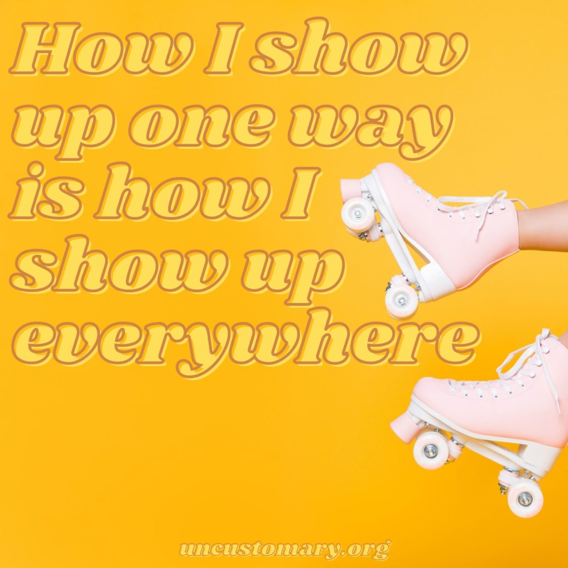 How You Show Up For One Thing Is How You Show Up For Everything | Uncustomary