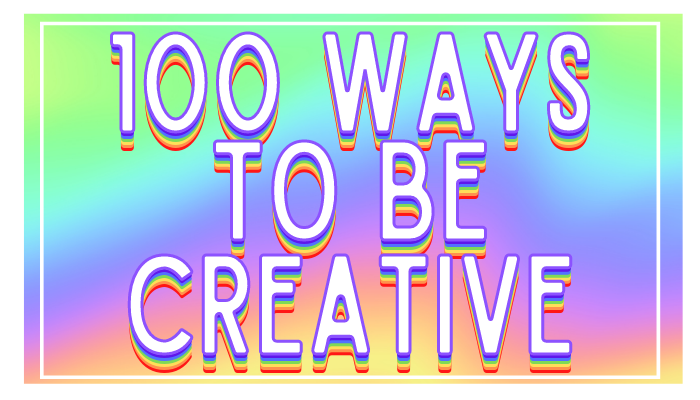 100 Ways To Be Creative | Uncustomary