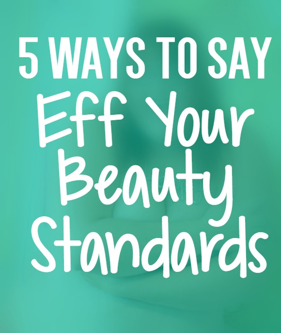 5 Ways To Say Eff Your Beauty Standards | Uncustomary